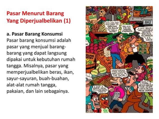 Pasar Menurut Barang Yang Diperjualbelikan (1) a. Pasar Barang Konsumsi Pasar barang konsumsi adalah pasar yang menjual ba...