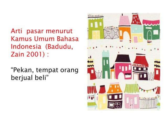 """Arti pasar menurut Kamus Umum Bahasa Indonesia (Badudu, Zain 2001) : """"Pekan, tempat orang berjual beli"""""""