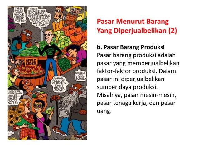 Pasar Menurut Barang Yang Diperjualbelikan (2) b. Pasar Barang Produksi Pasar barang produksi adalah pasar yang memperjual...