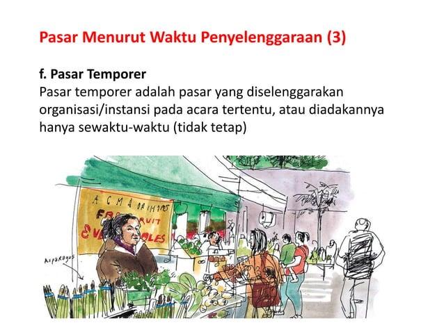 Pasar Menurut Waktu Penyelenggaraan (3) f. Pasar Temporer Pasar temporer adalah pasar yang diselenggarakan organisasi/inst...