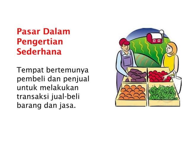 Pasar Dalam Pengertian Sederhana Tempat bertemunya pembeli dan penjual untuk melakukan transaksi jual-beli barang dan jasa.