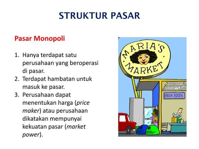 STRUKTUR PASAR Pasar Monopoli 1. Hanya terdapat satu perusahaan yang beroperasi di pasar. 2. Terdapat hambatan untuk masuk...