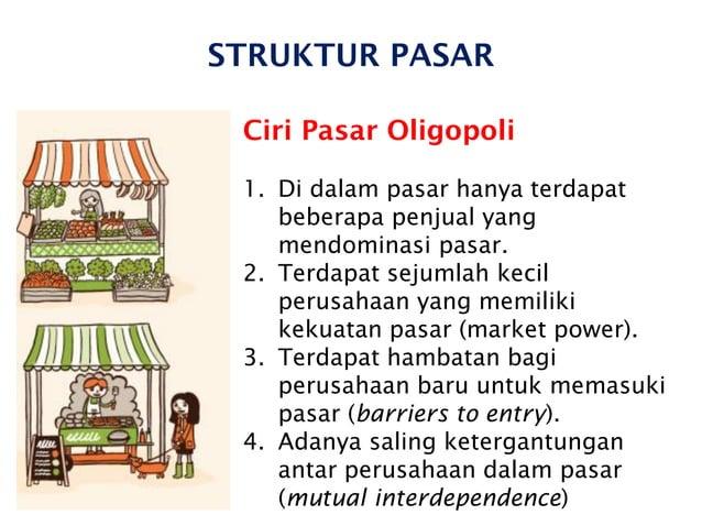 STRUKTUR PASAR Ciri Pasar Oligopoli 1. Di dalam pasar hanya terdapat beberapa penjual yang mendominasi pasar. 2. Terdapat ...