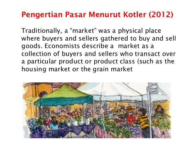 """Pengertian Pasar Menurut Kotler (2012) Traditionally, a """"market"""" was a physical place where buyers and sellers gathered to..."""