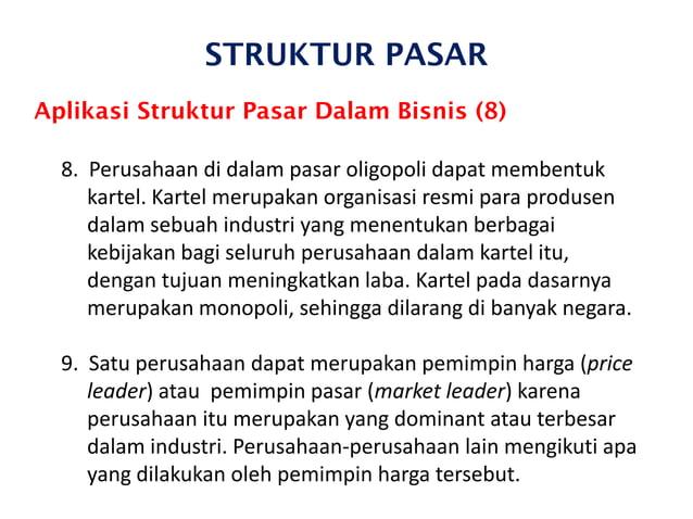 STRUKTUR PASAR Aplikasi Struktur Pasar Dalam Bisnis (8) 8. Perusahaan di dalam pasar oligopoli dapat membentuk kartel. Kar...
