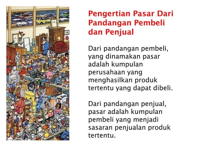 Pengertian Pasar Dari Pandangan Pembeli dan Penjual Dari pandangan pembeli, yang dinamakan pasar adalah kumpulan perusahaa...