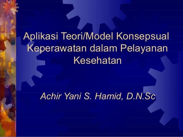 Aplikasi Teori/Model Konsepsual Keperawatan dalam Pelayanan Kesehatan Achir Yani S. Hamid, D.N.Sc