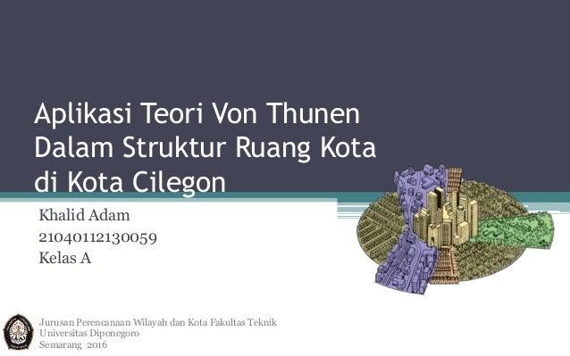 Aplikasi Teori Von Thunen Dalam Struktur Ruang Kota di Kota Cilegon Khalid Adam 21040112130059 Kelas A Jurusan Perencanaan...