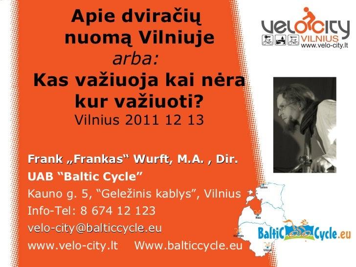 """Apie dviračių   nuomą Vilniuje        arba:Kas važiuoja kai nėra    kur važiuoti?        Vilnius 2011 12 13Frank """"Frankas""""..."""