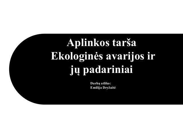 Aplinkos tarša Ekologinės avarijos ir jų padariniai Darbą atliko: Emilija Dryžaitė