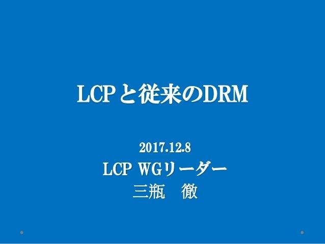 LCPと従来のDRM 2017.12.8 LCP WGリーダー 三瓶 徹