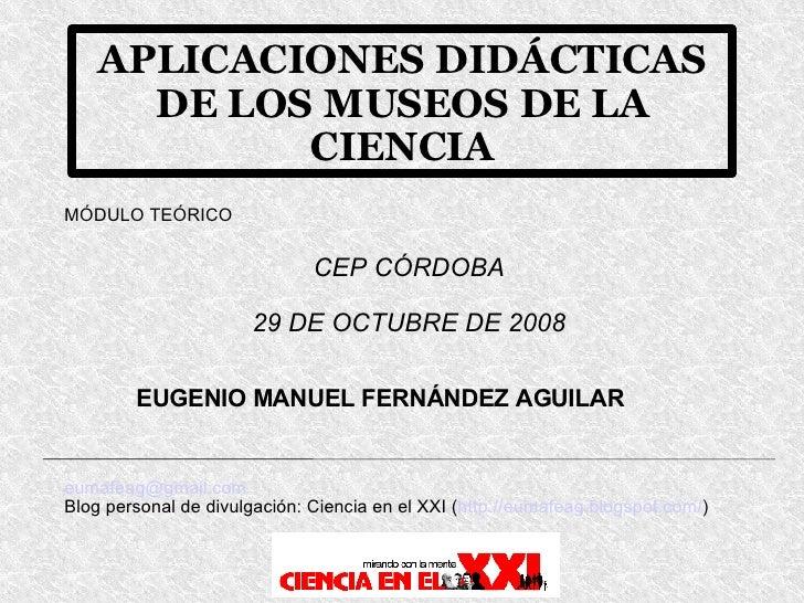 APLICACIONES DIDÁCTICAS DE LOS MUSEOS DE LA CIENCIA MÓDULO TEÓRICO EUGENIO MANUEL FERNÁNDEZ AGUILAR [email_address] Blog p...