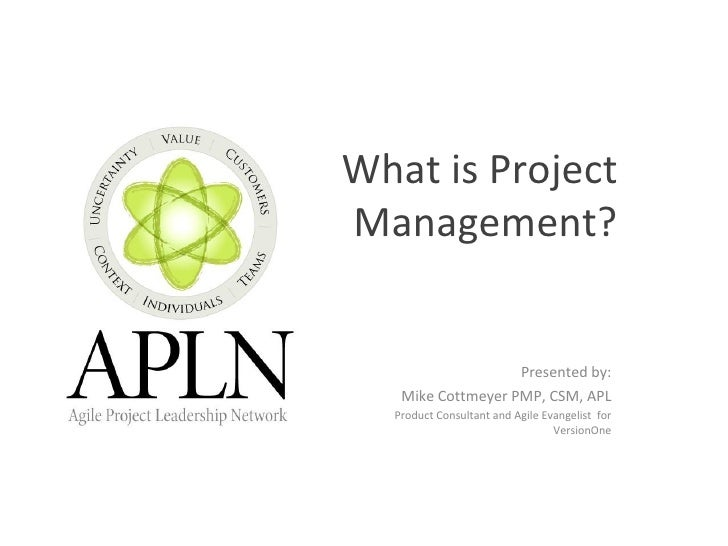 What is Project Management? Presented by: Mike Cottmeyer PMP, CSM, APL Product Consultant and Agile Evangelist  for Versio...