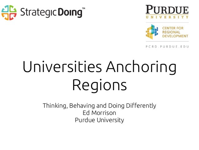 Universities Anchoring Regions Thinking, Behaving and Doing Differently Ed Morrison Purdue University