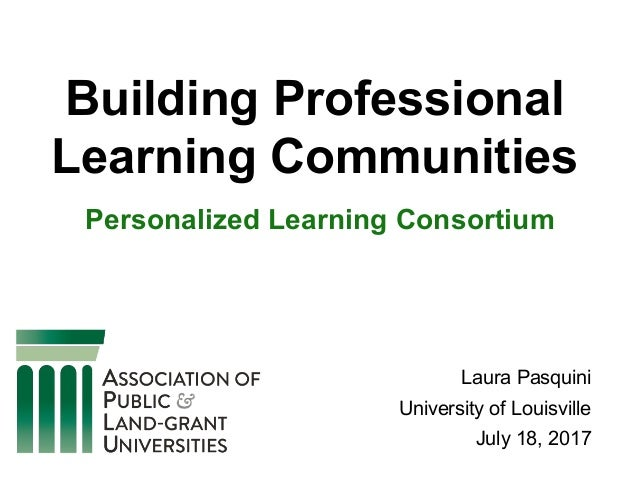 Building Professional Learning Communities Personalized Learning Consortium Laura Pasquini University of Louisville July 1...