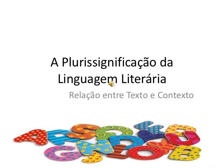 A Plurissignificação da Linguagem Literária<br />Relação entre Texto e Contexto<br />