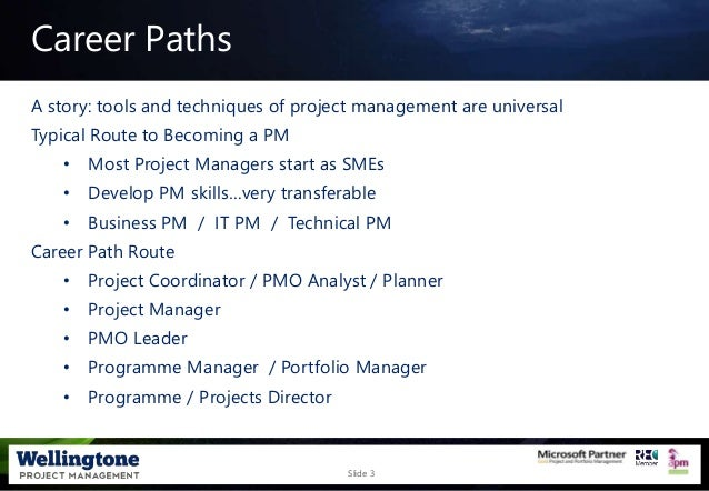 Slide 3 Career Paths A story: tools and techniques of project management are universal Typical Route to Becoming a PM • Mo...