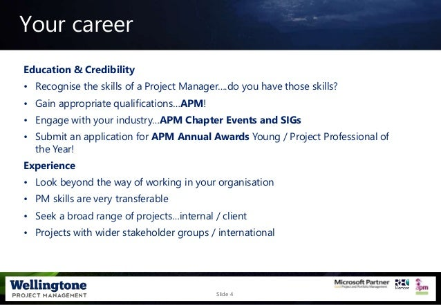Slide 4 Your career Education & Credibility • Recognise the skills of a Project Manager….do you have those skills? • Gain ...