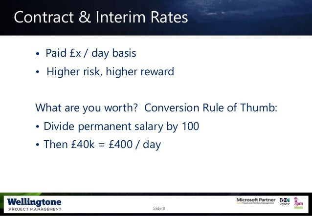 Slide 8 Contract & Interim Rates • Paid £x / day basis • Higher risk, higher reward What are you worth? Conversion Rule of...