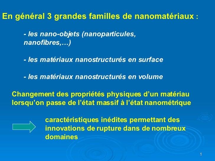 En général 3 grandes familles de nanomatériaux  : - les nano-objets (nanoparticules,  nanofibres,…) - les matériaux nanost...