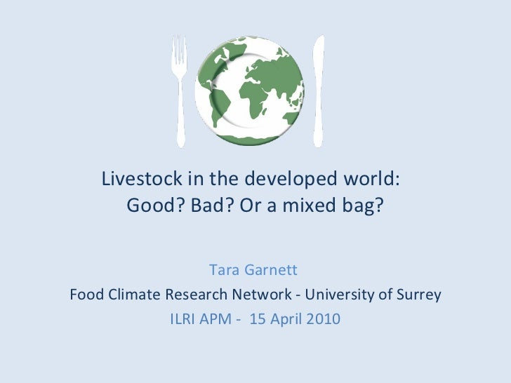 Livestock in the developed world:  Good? Bad? Or a mixed bag? Tara Garnett  Food Climate Research Network - University of ...