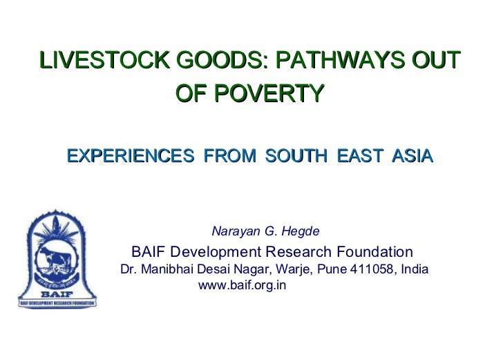 LIVESTOCK GOODS: PATHWAYS OUT OF POVERTY EXPERIENCES   FROM   SOUTH   EAST   ASIA Narayan G. Hegde   BAIF Development Rese...