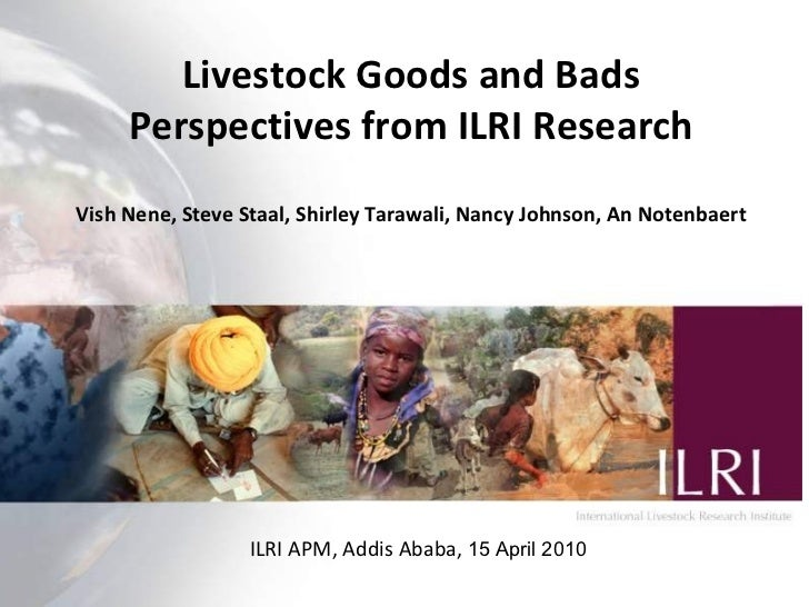 Livestock Goods and Bads Perspectives from ILRI Research Vish Nene, Steve Staal, Shirley Tarawali, Nancy Johnson, An Noten...