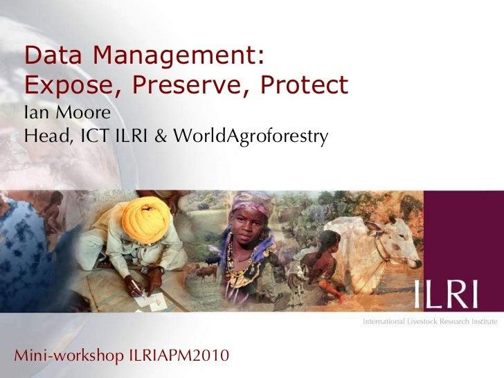 Data Management: Expose, Preserve, Protect Ian Moore Head, ICT ILRI & WorldAgroforestry Mini-workshop ILRIAPM2010