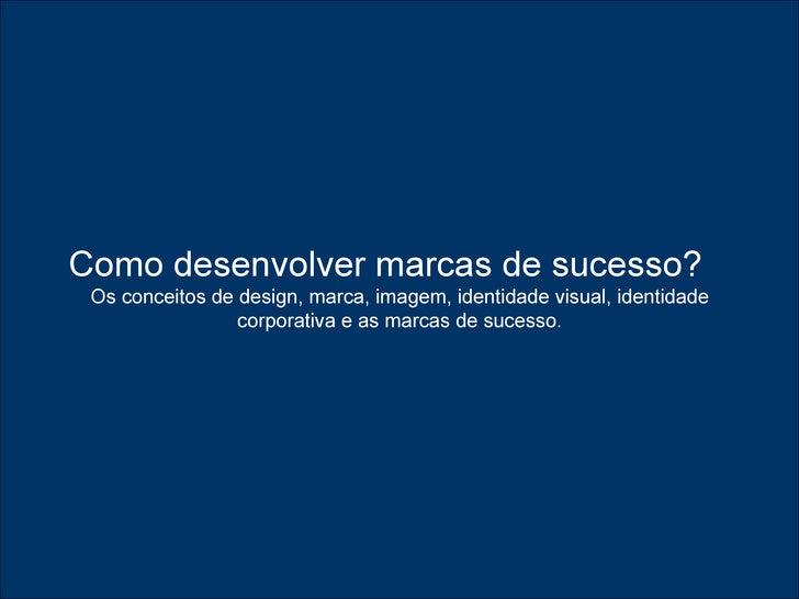 Como desenvolver marcas de sucesso?   Os conceitos de design, marca, imagem, identidade visual, identidade corporativa e a...