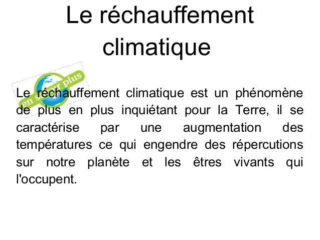 Le réchauffement climatique Le réchauffement climatique est un phénomène de plus en plus inquiétant pour la Terre, il se ...