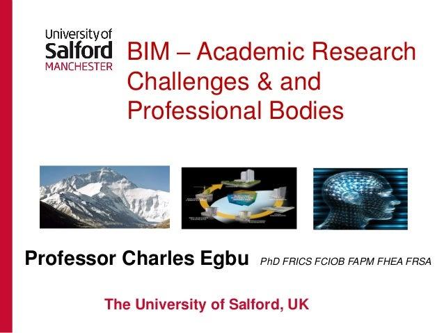 BIM – Academic Research Challenges & and Professional Bodies Professor Charles Egbu PhD FRICS FCIOB FAPM FHEA FRSA The Uni...