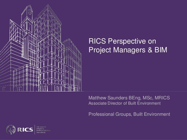 RICS Perspective on Project Managers & BIM Matthew Saunders BEng, MSc, MRICS Associate Director of Built Environment Profe...