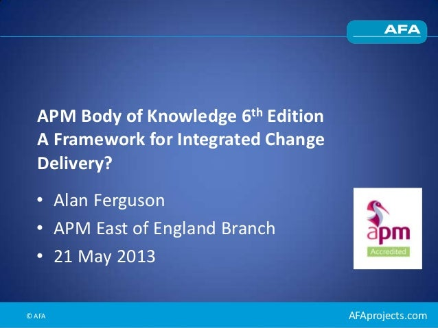 AFAprojects.comAPM Body of Knowledge 6th EditionA Framework for Integrated ChangeDelivery?• Alan Ferguson• APM East of Eng...