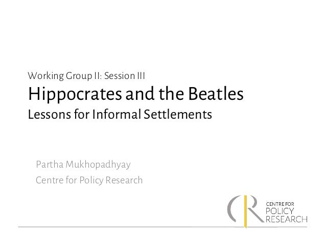 Working Group II: Session III Hippocrates and the Beatles Lessons for Informal Settlements Partha Mukhopadhyay Centre for ...