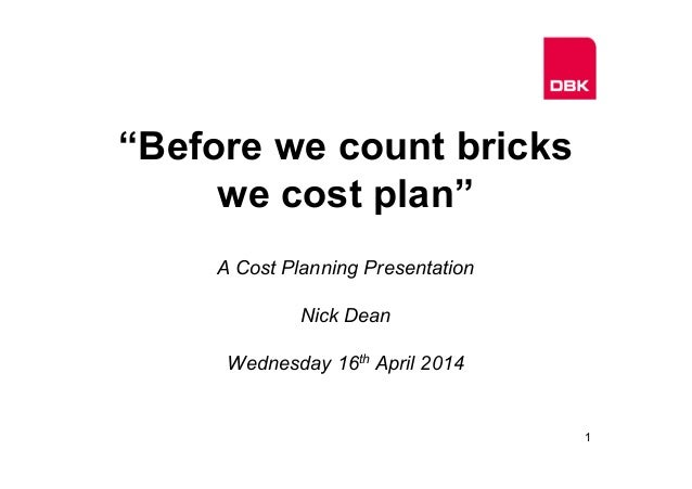 """Before we count bricks we cost plan"" A Cost Planning Presentation Nick Dean Wednesday 16th April 2014 1"