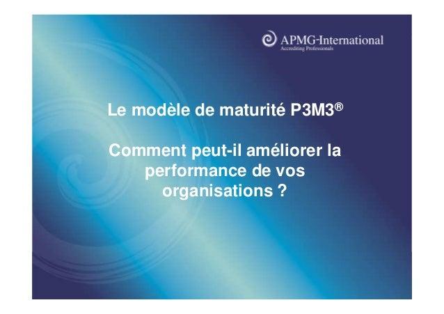 www.apmg-international.com  Le modèle de maturité P3M3® Comment peut-il améliorer la performance de vos organisations ?