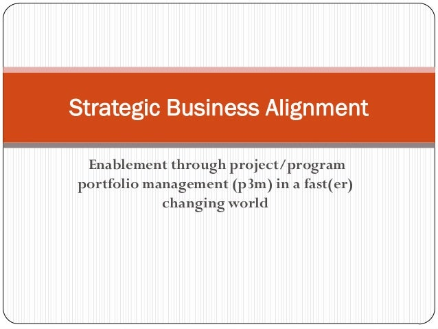 Enablement through project/program portfolio management (p3m) in a fast(er) changing world Strategic Business Alignment