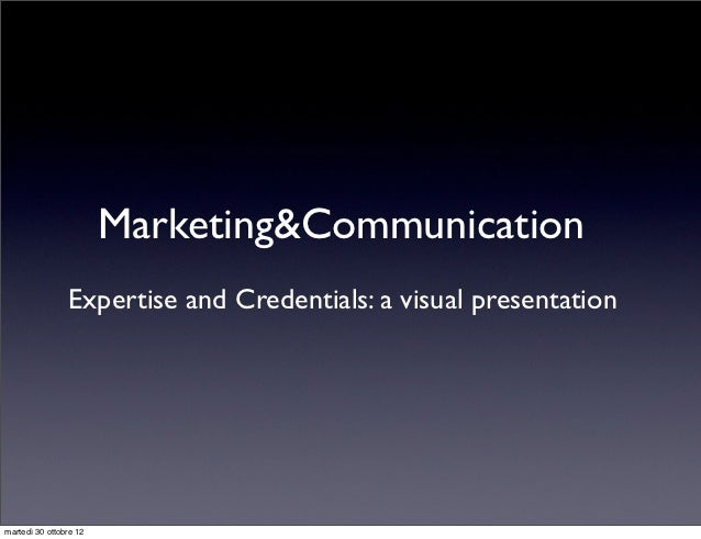 Marketing&Communication                Expertise and Credentials: a visual presentationmartedì 30 ottobre 12