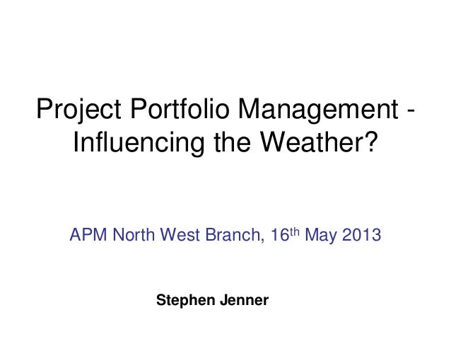 Project Portfolio Management - Influencing the Weather? APM North West Branch, 16th May 2013 Stephen Jenner