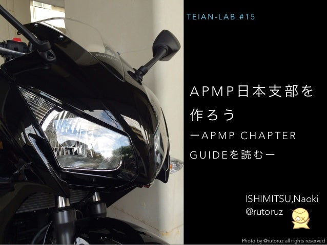 TEIAN-LAB #15  APMP 日本支部を  作ろう  ーAPMP CHAPTER  GUIDEを読むー  ISHIMITSU,Naoki  @rutoruz  Photo by @rutoruz all rights reserved