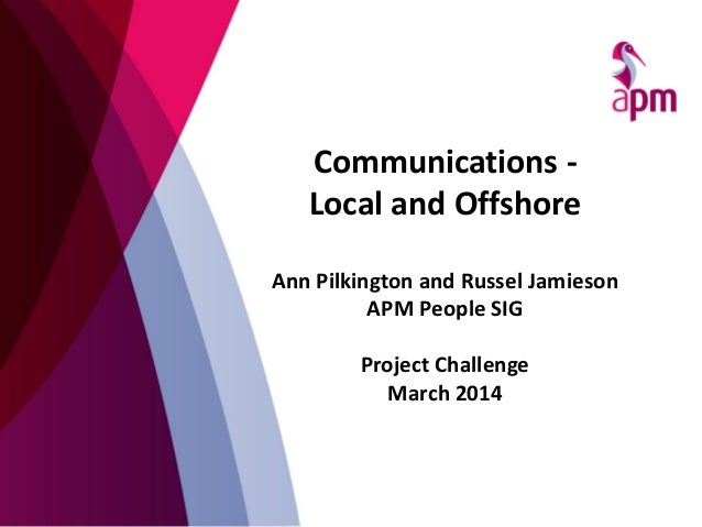 Communications - Local and Offshore Ann Pilkington and Russel Jamieson APM People SIG Project Challenge March 2014