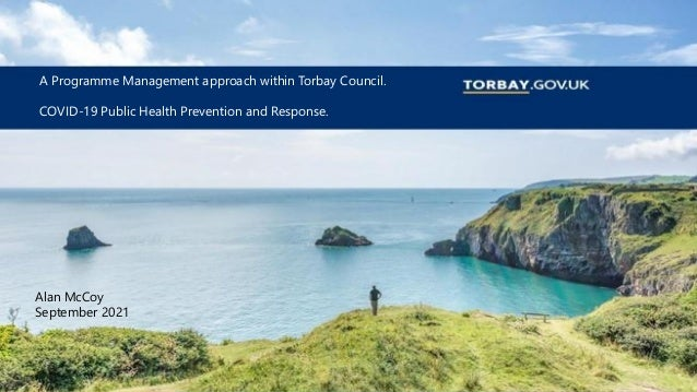 A Programme Management approach within Torbay Council. COVID-19 Public Health Prevention and Response. Alan McCoy Septembe...