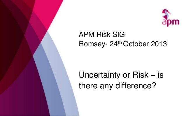 APM Risk SIG Romsey- 24th October 2013  Uncertainty or Risk – is there any difference?