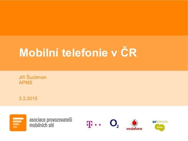 Mobilní telefonie v ČR Jiří Šuchman APMS 3.2.2015