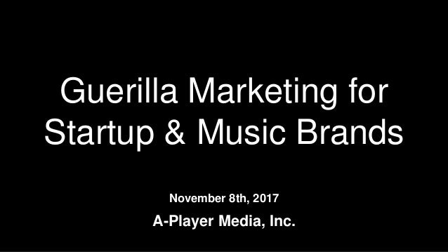 Guerilla Marketing for Startup & Music Brands November 8th, 2017 A-Player Media, Inc.