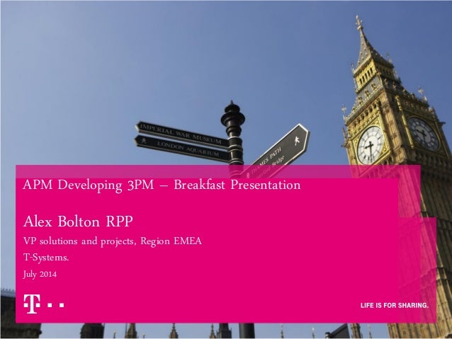 APM Developing 3PM – Breakfast Presentation Alex Bolton RPP VP solutions and projects, Region EMEA T-Systems. July 2014