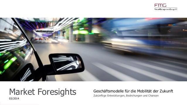 www.FutureManagementGroup.com Market Foresights 03/2014 Geschäftsmodelle für die Mobilität der Zukunft Zukünftige Entwickl...