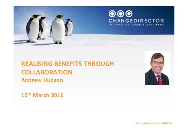 ©ChangeDirector UK Ltd 2002-2016 REALISING BENEFITS THROUGH COLLABORATION Andrew Hudson 16th March 2016