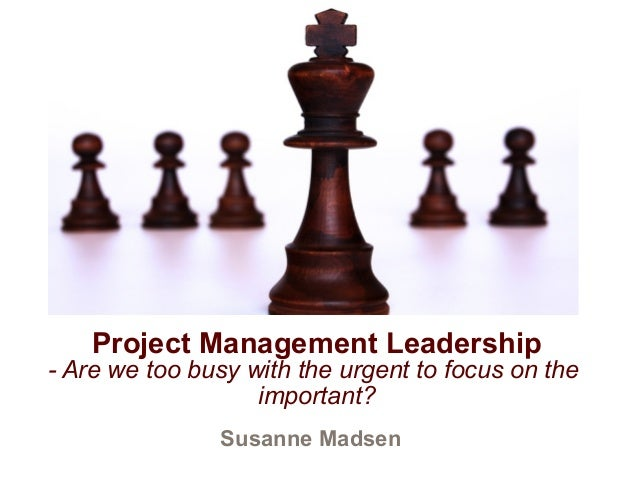 Susanne Madsen Project Management Leadership - Are we too busy with the urgent to focus on the important?