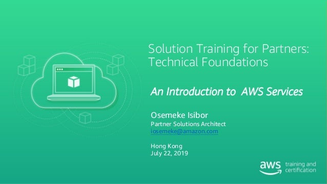 Solution Training for Partners: Technical Foundations An Introduction to AWS Services Osemeke Isibor Partner Solutions Arc...